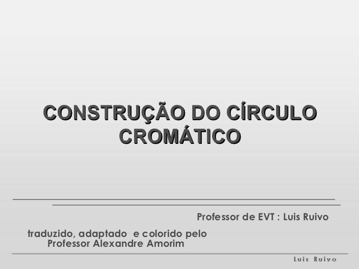 CONSTRUÇÃO DO CÍRCULO CROMÁTICO Professor de EVT : Luis Ruivo traduzido, adaptado  e colorido pelo Professor Alexandre Amo...