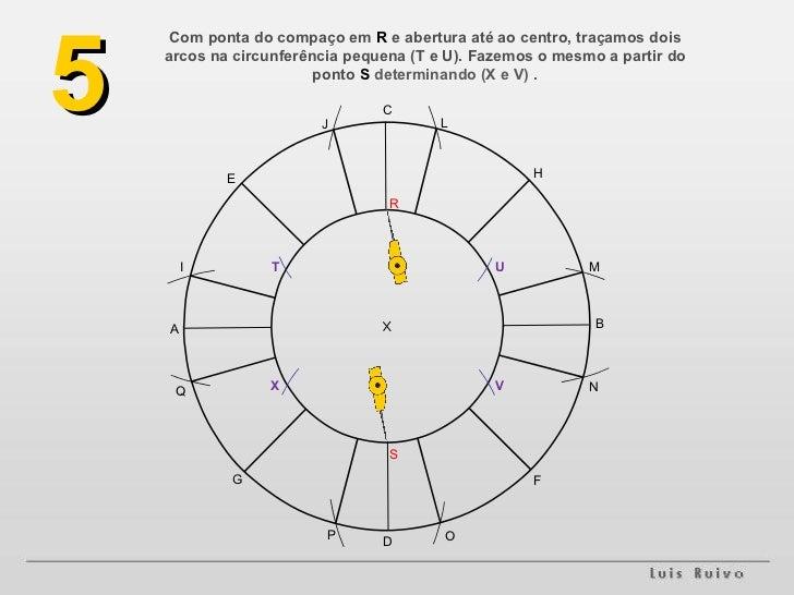 Com ponta do compaço em  R  e abertura até ao centro, traçamos dois arcos na circunferência pequena (T e U). Fazemos o mes...