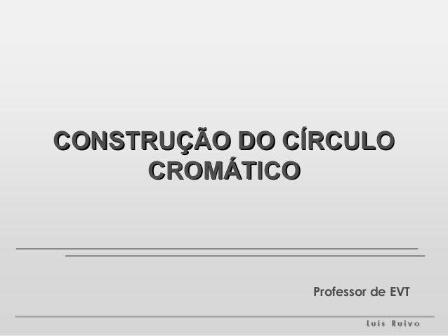 CONSTRUÇÃO DO CÍRCULO     CROMÁTICO               Professor de EVT