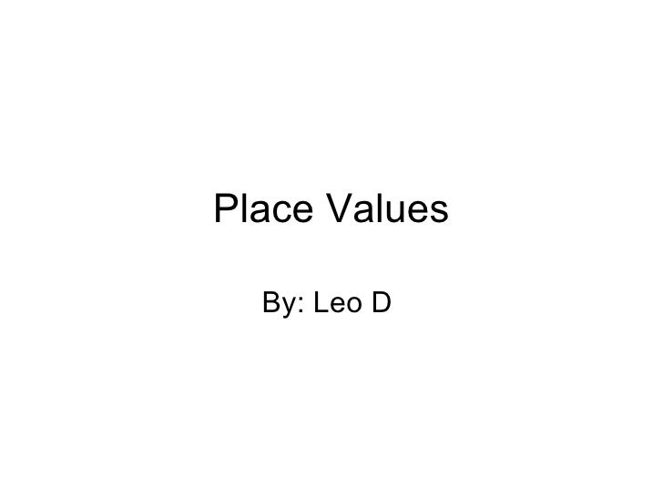 Place Values By: Leo D