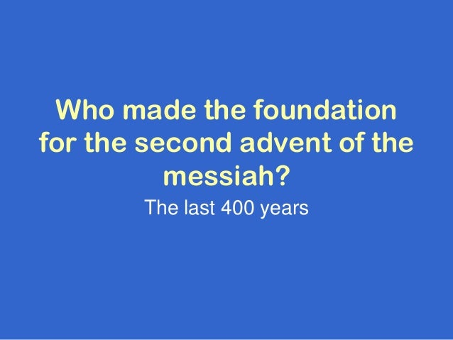 Who made the foundationfor the second advent of the          messiah?       The last 400 years