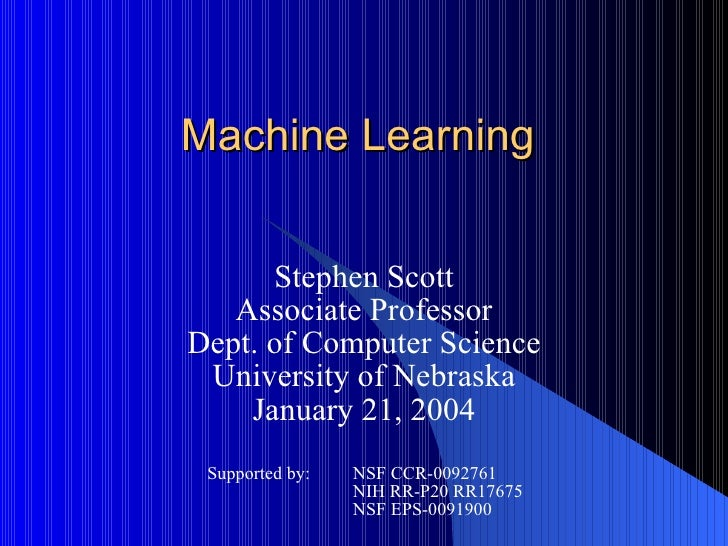 Machine Learning Stephen Scott Associate Professor Dept. of Computer Science University of Nebraska January 21, 2004 Suppo...