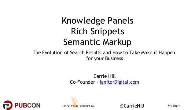 #pubcon@CarrieHill Knowledge Panels Rich Snippets Semantic Markup The Evolution of Search Results and How to Take Make it ...