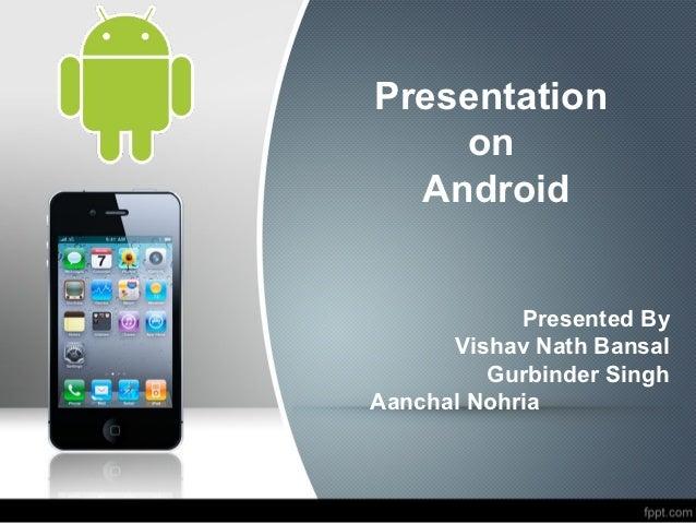 Presentation    on  Android            Presented By      Vishav Nath Bansal         Gurbinder SinghAanchal Nohria