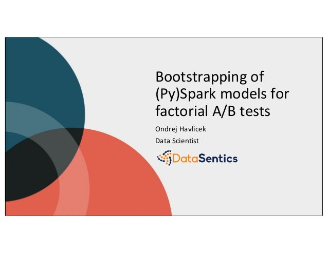 Bootstrapping of (Py)Spark models for factorial A/B tests Ondrej Havlicek Data Scientist