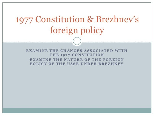1977 Constitution & Brezhnev's        foreign policy  EXAMINE THE CHANGES ASSOCIATED WITH          THE 1977 CONSITUTION   ...