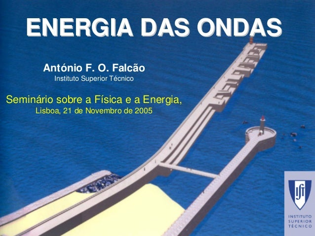 ENERGIA DAS ONDASENERGIA ONDASAntónio F. O. FalcãoInstituto Superior TécnicoSemináriosobrea Físicae a Energia, Lisboa, 21 ...