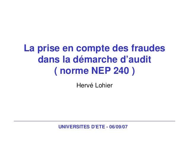 UNIVERSITES D'ETE - 06/09/07 La prise en compte des fraudes dans la démarche d'audit ( norme NEP 240 ) Hervé Lohier