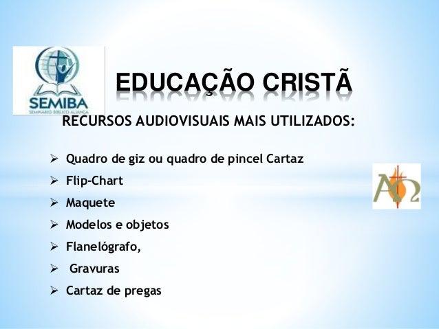 EDUCAÇÃO CRISTÃ RECURSOS AUDIOVISUAIS MAIS UTILIZADOS:  Quadro de giz ou quadro de pincel Cartaz  Flip-Chart  Maquete ...