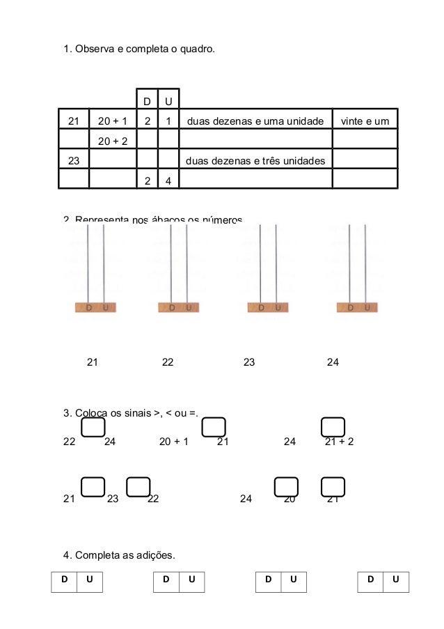 1. Observa e completa o quadro. D U 21 20 + 1 2 1 duas dezenas e uma unidade vinte e um 20 + 2 23 duas dezenas e três unid...