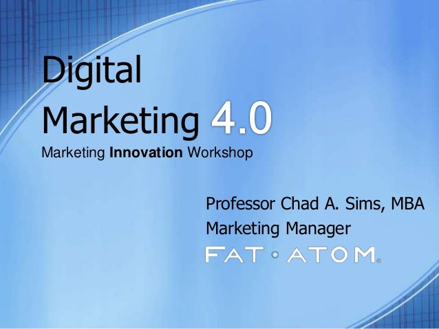 Digital Marketing Marketing Innovation Workshop Professor Chad A. Sims, MBA Marketing Manager