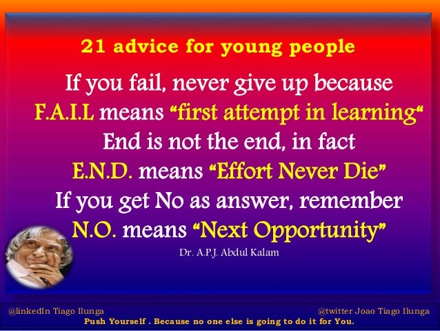 "21 advice for young people If you fail, never give up because F.A.I.L means ""first attempt in learning"" End is not the end..."