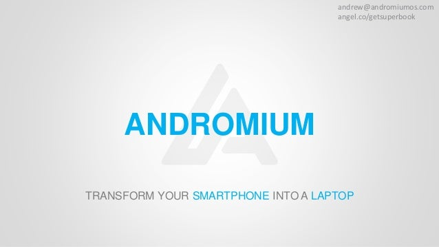 andrew@andromiumos.com angel.co/getsuperbook ANDROMIUM TRANSFORM YOUR SMARTPHONE INTO A LAPTOP
