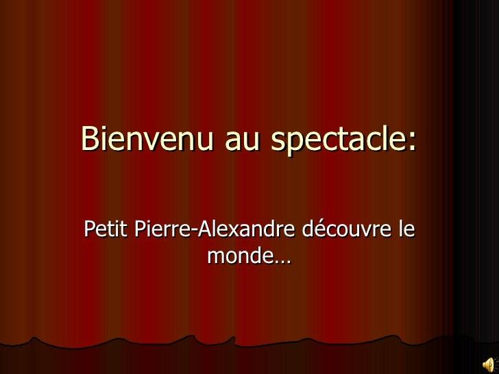 Bienvenu au spectacle:  Petit Pierre-Alexandre découvre le               monde…