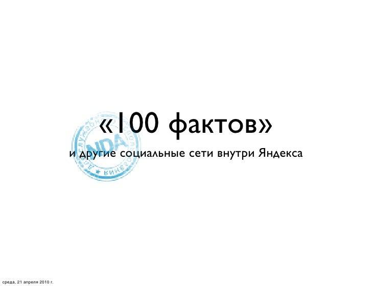 «100 фактов»                            и другие социальные сети внутри Яндекса     среда, 21 апреля 2010 г.