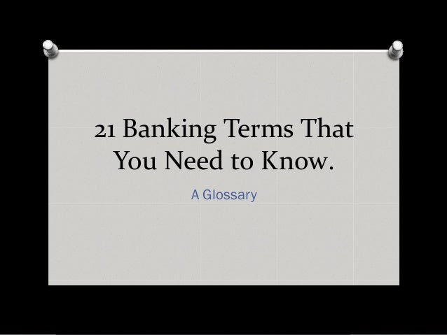21 Banking Terms That  You Need to Know.       A Glossary