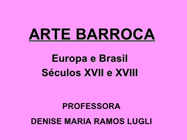 ARTE BARROCA Europa e Brasil Séculos XVII e XVIII PROFESSORA DENISE MARIA RAMOS LUGLI