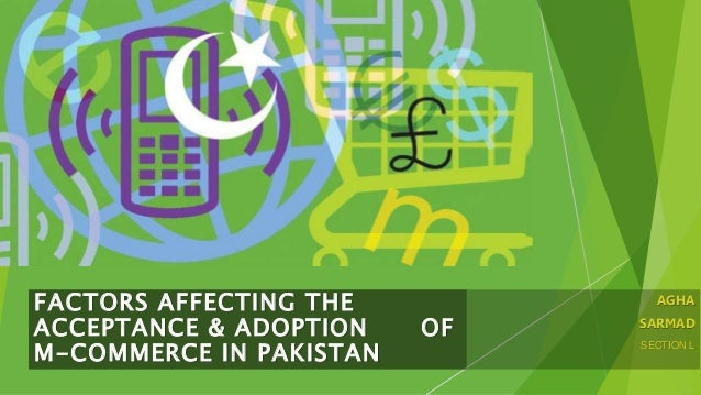 AGHA SARMAD SECTION L FACTORS AFFECTING THE ACCEPTANCE & ADOPTION OF M-COMMERCE IN PAKISTAN
