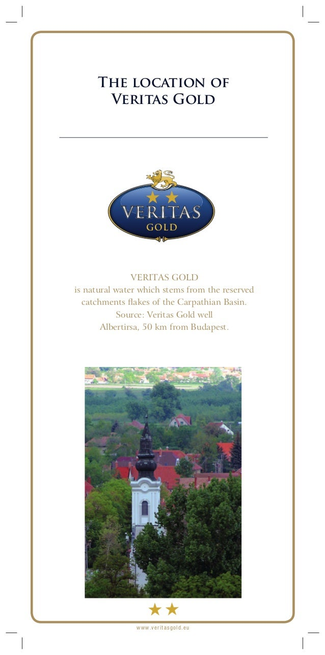 www.veritasgold.com VERITAS GOLD is natural water which stems from the reserved catchments flakes of the Carpathian Basin. ...