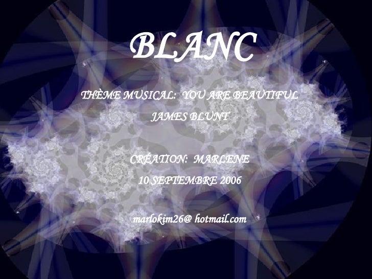 BLANC THÈME MUSICAL:  YOU ARE BEAUTIFUL JAMES BLUNT CRÉATION:  MARLENE 10 SEPTEMBRE 2006 marlokim26@ hotmail.com