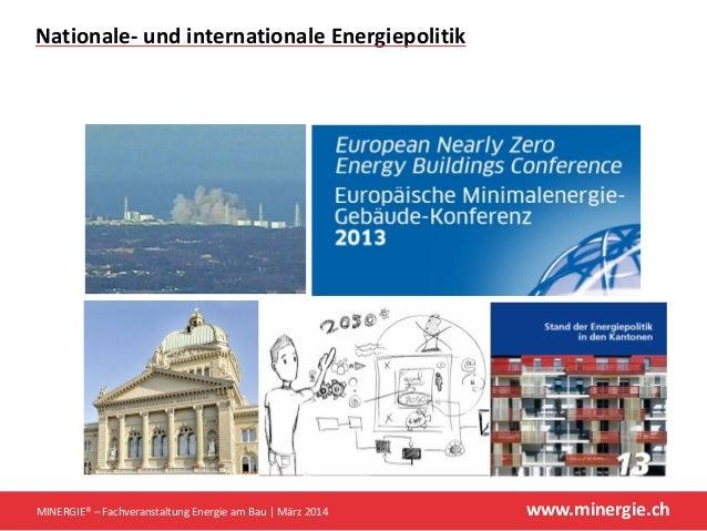 www.minergie.ch Nationale‐ undinternationaleEnergiepolitik MINERGIE®– FachveranstaltungEnergieamBau März2014