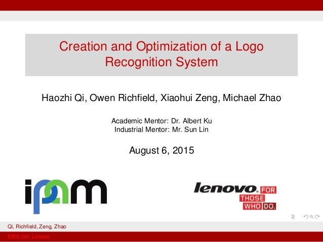 Creation and Optimization of a Logo Recognition System Haozhi Qi, Owen Richfield, Xiaohui Zeng, Michael Zhao Academic Mento...