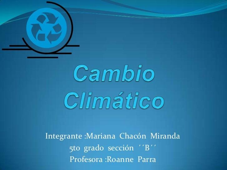 Cambio Climático<br />Integrante :Mariana  Chacón  Miranda<br />5to  grado  sección  ´´B´´<br />Profesora :Roanne  Parra <...