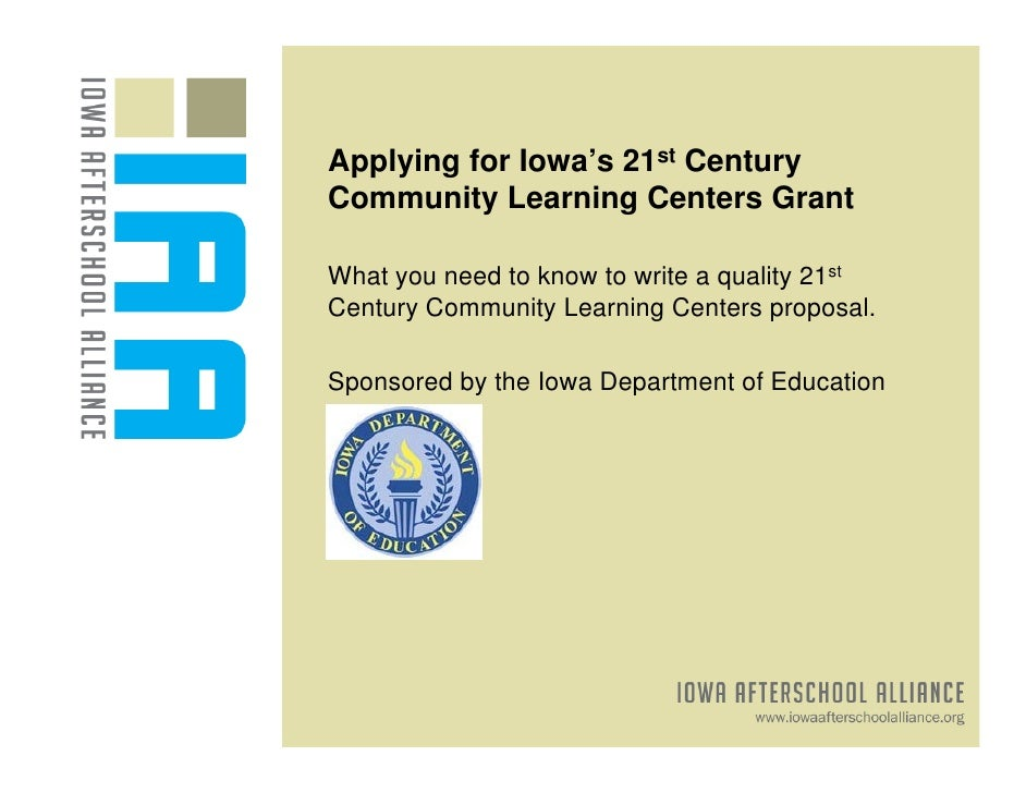 Applying for Iowa's 21st CenturyCommunity Learning Centers GrantWhat you need to know to write a quality 21stCentury Commu...