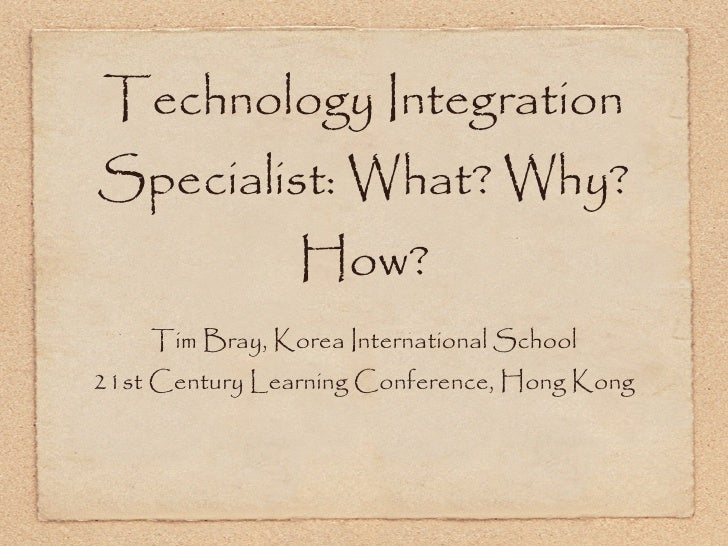 Technology Integration Specialist: What? Why? How? <ul><li>Tim Bray, Korea International School </li></ul><ul><li>21st Cen...