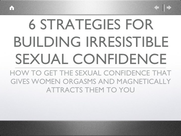 6 STRATEGIES FOR BUILDING IRRESISTIBLE SEXUAL CONFIDENCE <ul><li>HOW TO GET THE SEXUAL CONFIDENCE THAT GIVES WOMEN ORGASMS...