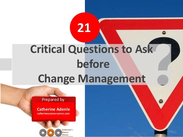 20 Prepared by Catherine Adenle catherinescareercorner.com Critical Questions to Ask before Change Management 21