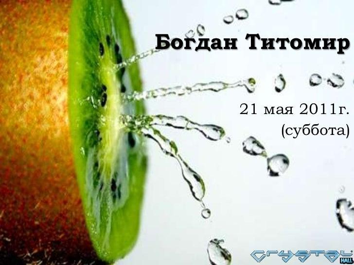 Богдан Титомир<br />21 мая 2011г. <br />(суббота)<br />