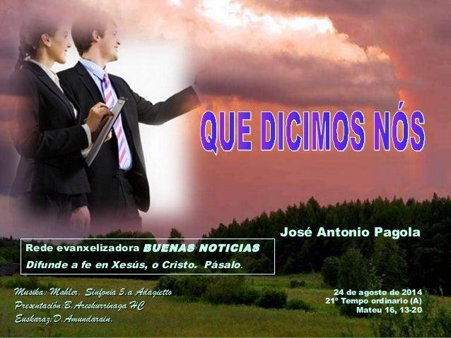 José Antonio Pagola Rede evanxelizadora BUENAS NOTICIAS Difunde a fe en Xesús, o Cristo. Pásalo. 24 de agosto de 2014 21º ...