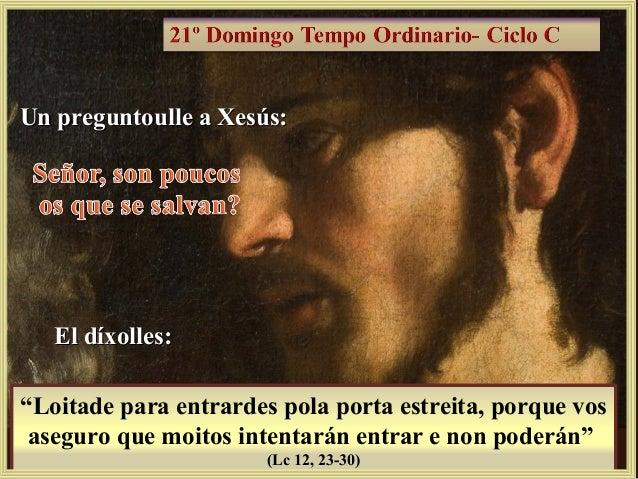 """Un preguntoulle a Xesús:Un preguntoulle a Xesús: El díxolles:El díxolles: """"Loitade para entrardes pola porta estreita, por..."""