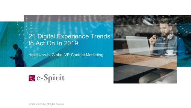 © 2019 e-Spirit, Inc. All Rights Reserved 21 Digital Experience Trends to Act On In 2019 1 Heidi Unruh, Global VP Content ...