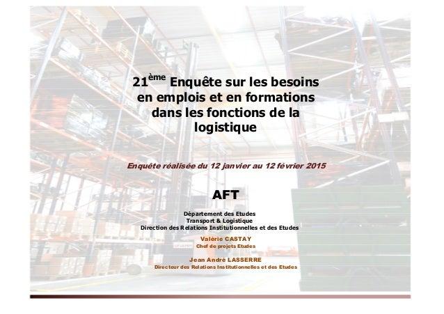 21ème Enquête sur les besoins en emplois et en formations dans les fonctions de la logistique Enquête réalisée du 12 janvi...
