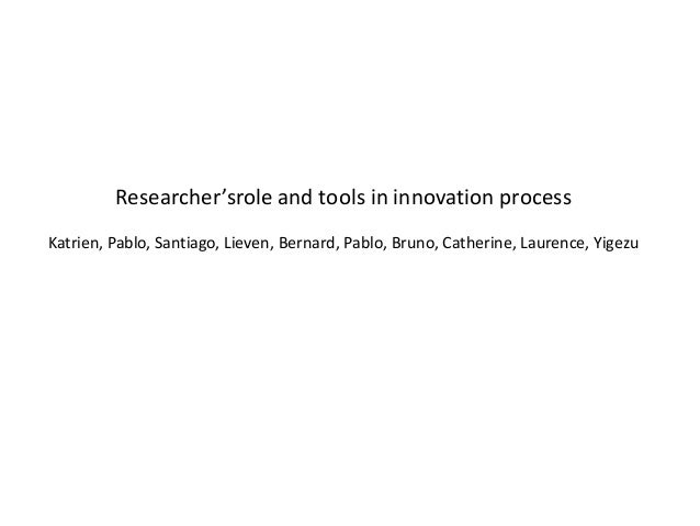 Researcher'srole and tools in innovation processKatrien, Pablo, Santiago, Lieven, Bernard, Pablo, Bruno, Catherine, Lauren...