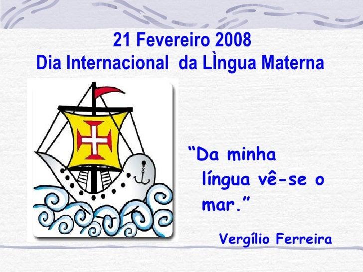 "21 Fevereiro 2008 Dia Internacional  da Língua Materna   <ul><li>"" Da minha língua vê-se o mar."" </li></ul><ul><li>Vergíli..."