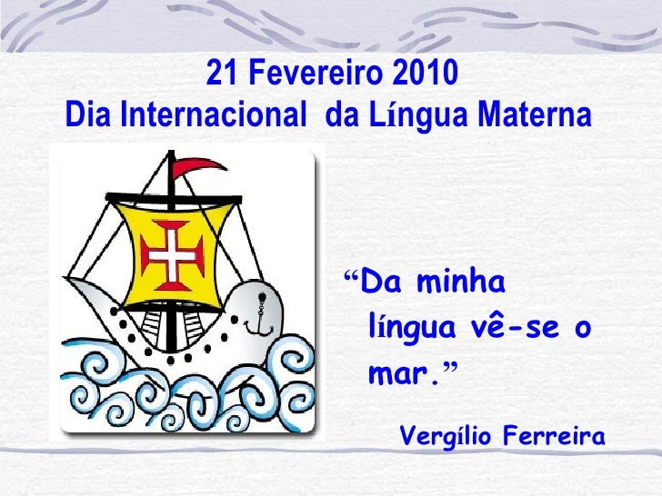 "21 Fevereiro 2010 Dia Internacional  da L í ngua Materna   <ul><li>"" Da minha l í ngua vê-se o mar. "" </li></ul><ul><li>Ve..."