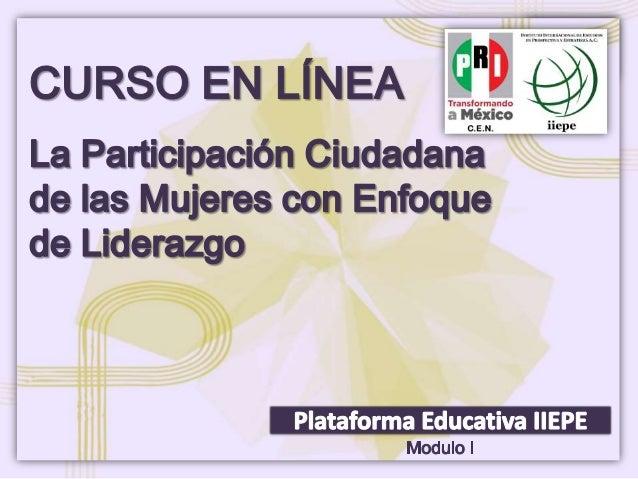 CURSO EN LÍNEA PARTICIPACIÓN CIUDADANA Y LIDERAZGOMódulo IParticipación Política y Ciudadana de lasmujeresCurso: Participa...