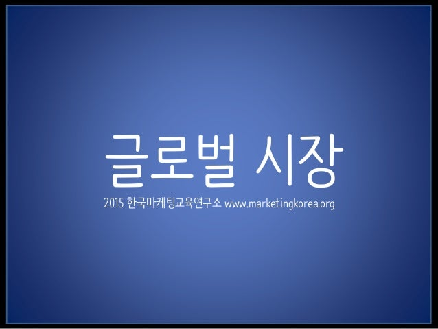 1 글로벌 시장2015 한국마케팅교육연구소 www.marketingkorea.org