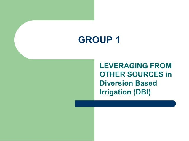 GROUP 1   LEVERAGING FROM   OTHER SOURCES in   Diversion Based   Irrigation (DBI)