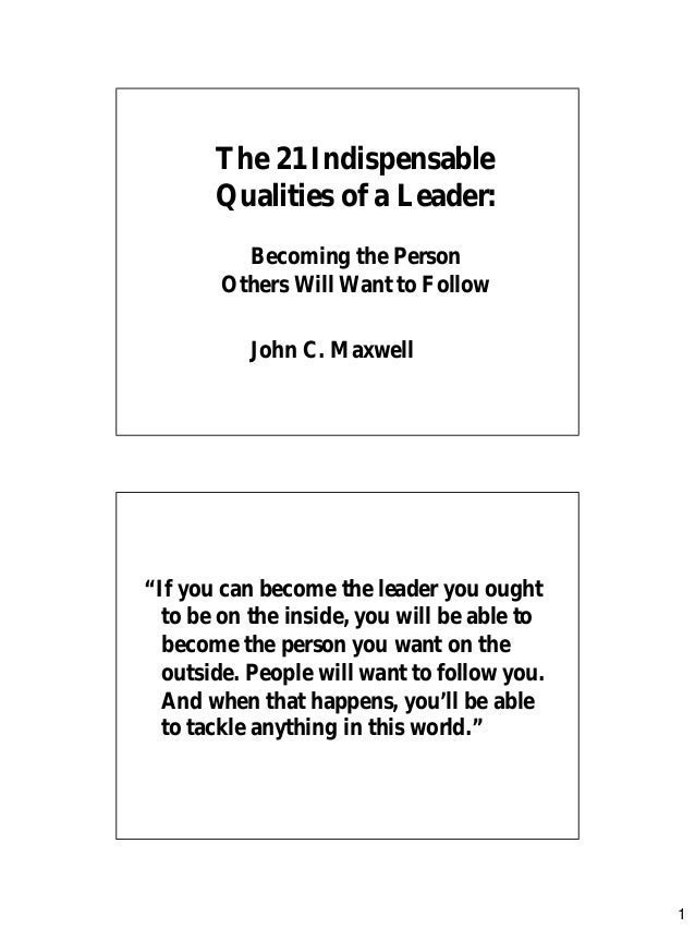 1 The 21 IndispensableThe 21 Indispensable Qualities of a Leader:Qualities of a Leader: Becoming the PersonBecoming the Pe...