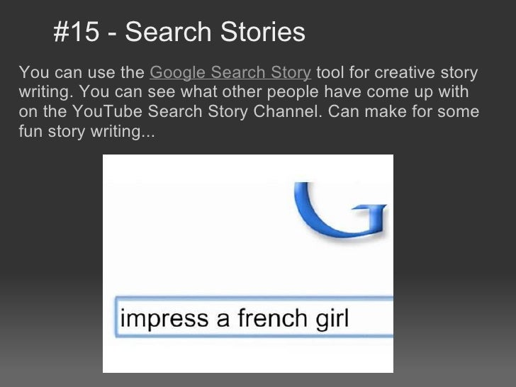 #15 - Search StoriesYou can use the Google Search Story tool for creative storywriting. You can see what other people have...
