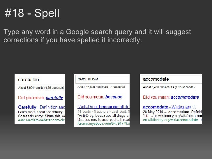 #18 - SpellType any word in a Google search query and it will suggestcorrections if you have spelled it incorrectly.