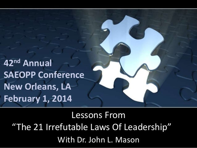 "42nd Annual SAEOPP Conference New Orleans, LA February 1, 2014  Lessons From ""The 21 Irrefutable Laws Of Leadership"" With ..."