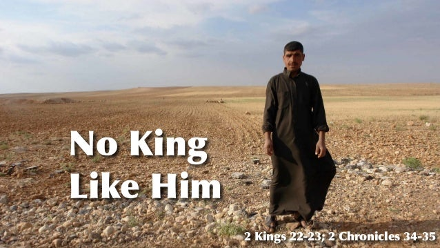 No King Like Him 2 Kings 22-23; 2 Chronicles 34-35