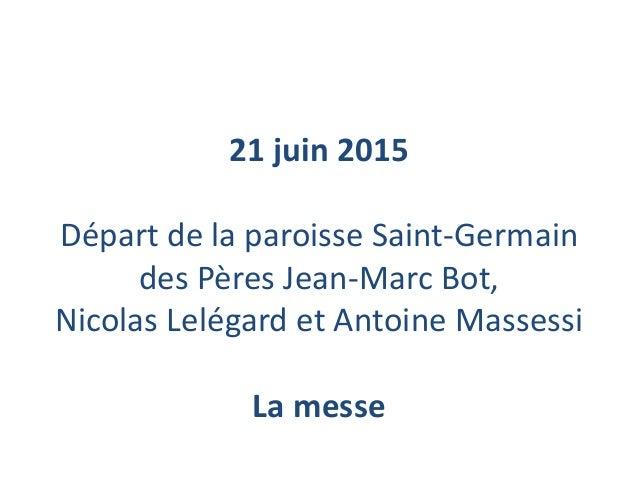 21 juin 2015 Départ de la paroisse Saint-Germain des Pères Jean-Marc Bot, Nicolas Lelégard et Antoine Massessi La messe