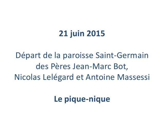 21 juin 2015 Départ de la paroisse Saint-Germain des Pères Jean-Marc Bot, Nicolas Lelégard et Antoine Massessi Le pique-ni...