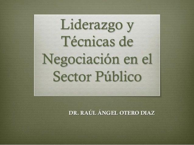 Liderazgo y Técnicas de Negociación en el Sector Público DR. RAÚL ÁNGEL OTERO DIAZ